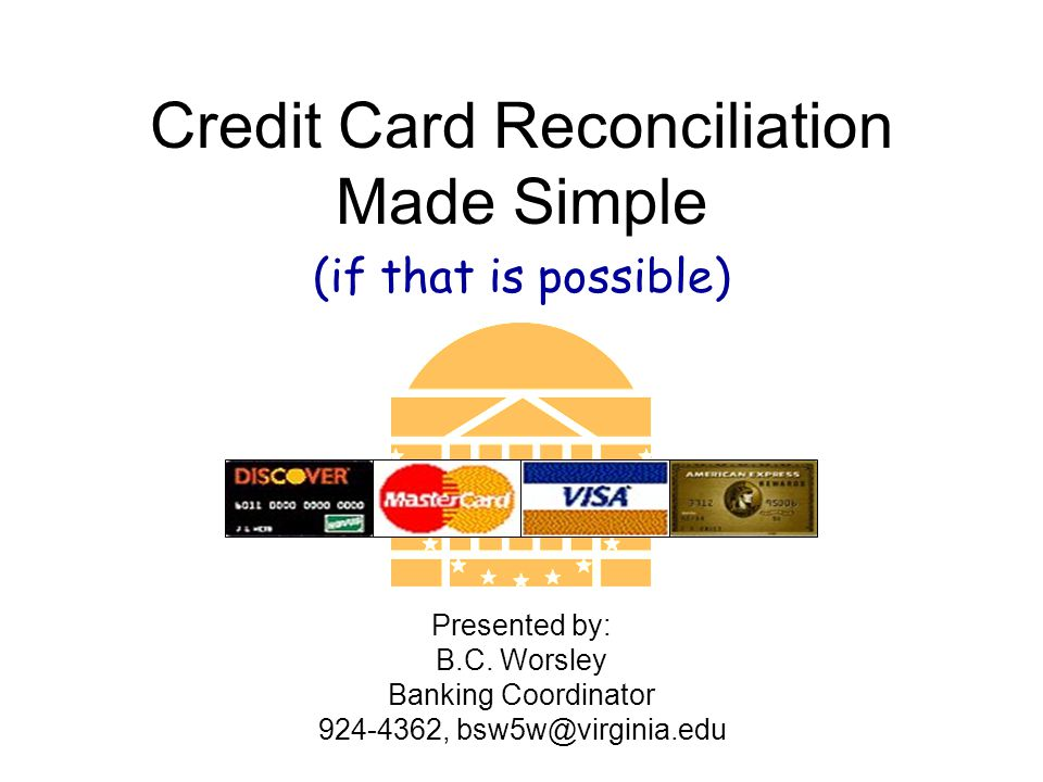 Credit Card Reconciliation Made Simple (if that is possible) Presented by: B.C.