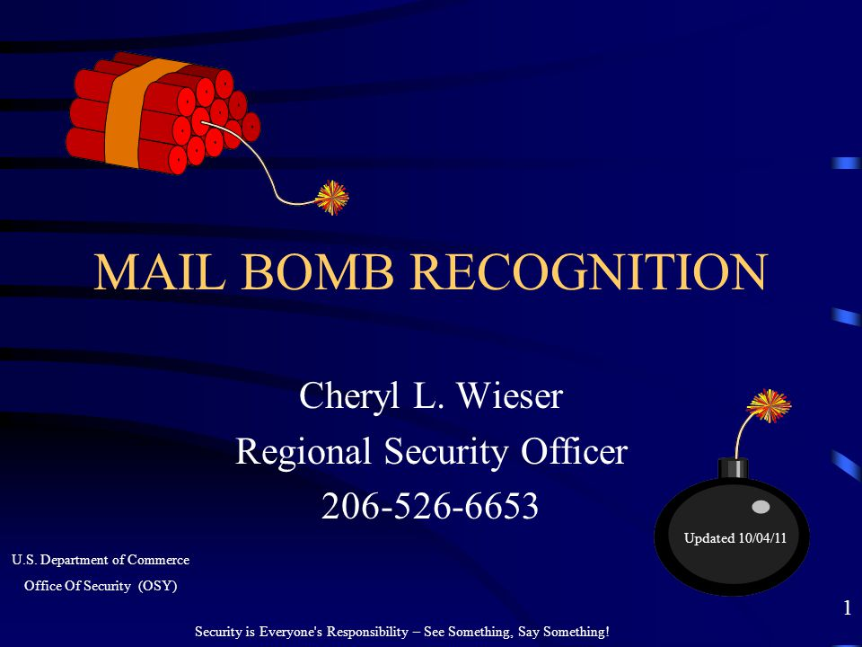 MAIL BOMB RECOGNITION Cheryl L. Wieser Regional Security Officer 206-526-6653 Security is Everyone's Responsibility – See Something, Say Something! 1