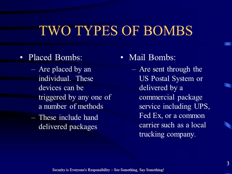 TWO TYPES OF BOMBS Placed Bombs: –Are placed by an individual. These devices can be triggered by any one of a number of methods –These include hand de
