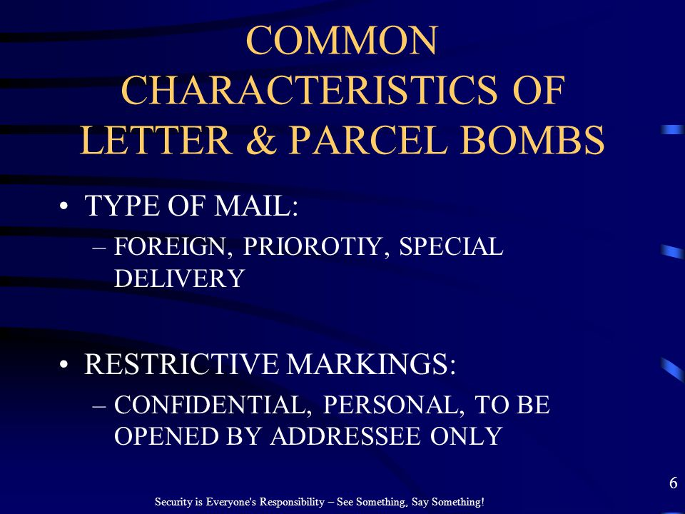COMMON CHARACTERISTICS OF LETTER & PARCEL BOMBS TYPE OF MAIL: –FOREIGN, PRIOROTIY, SPECIAL DELIVERY RESTRICTIVE MARKINGS: –CONFIDENTIAL, PERSONAL, TO
