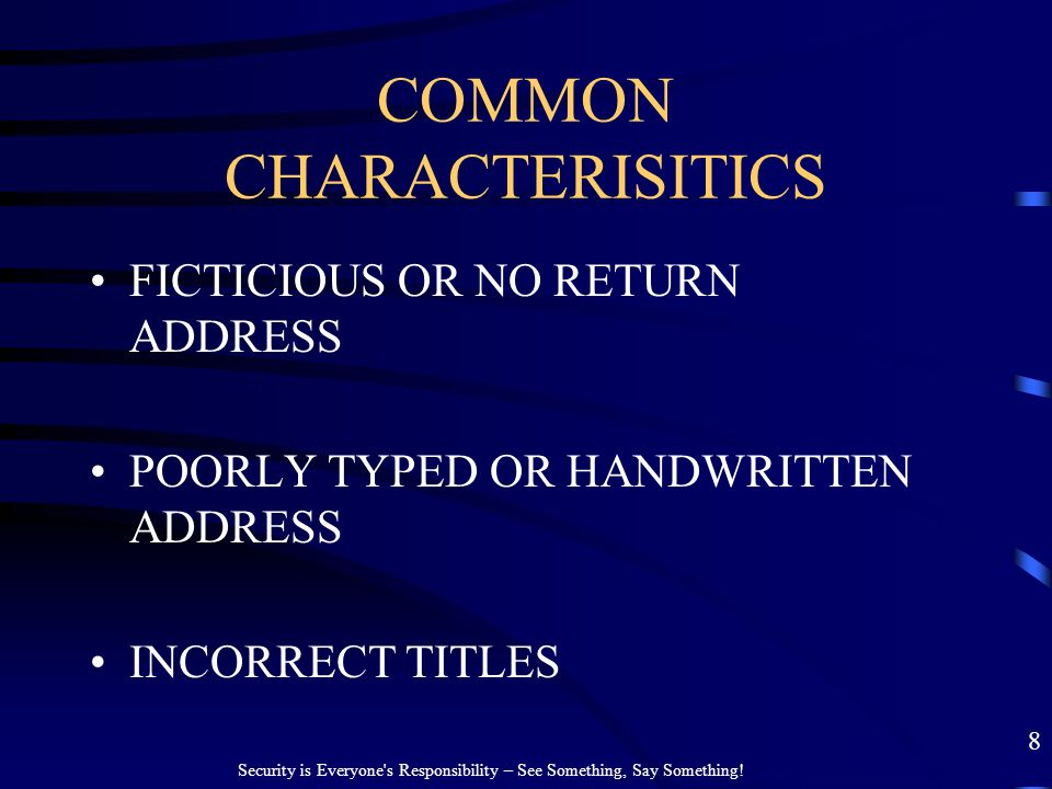 COMMON CHARACTERISITICS FICTICIOUS OR NO RETURN ADDRESS POORLY TYPED OR HANDWRITTEN ADDRESS INCORRECT TITLES 8 Security is Everyone's Responsibility –