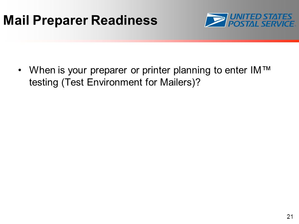 Mail Preparer Readiness When is your preparer or printer planning to enter IM™ testing (Test Environment for Mailers)? 21