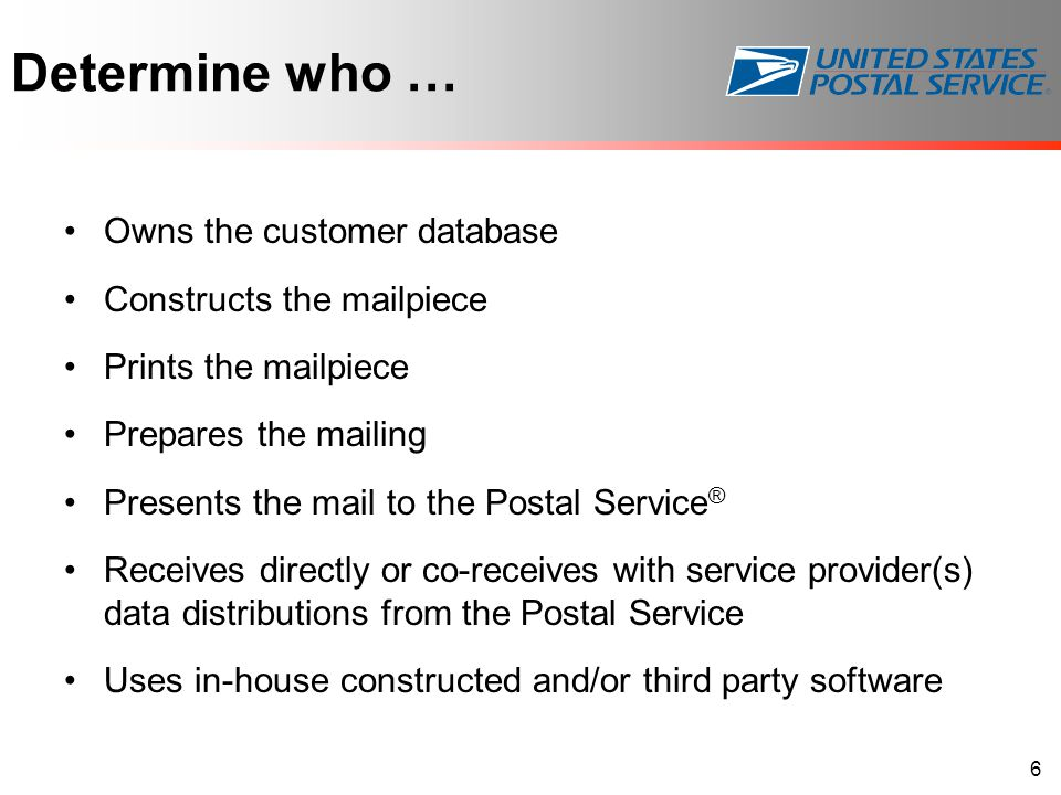 Determine who … Owns the customer database Constructs the mailpiece Prints the mailpiece Prepares the mailing Presents the mail to the Postal Service