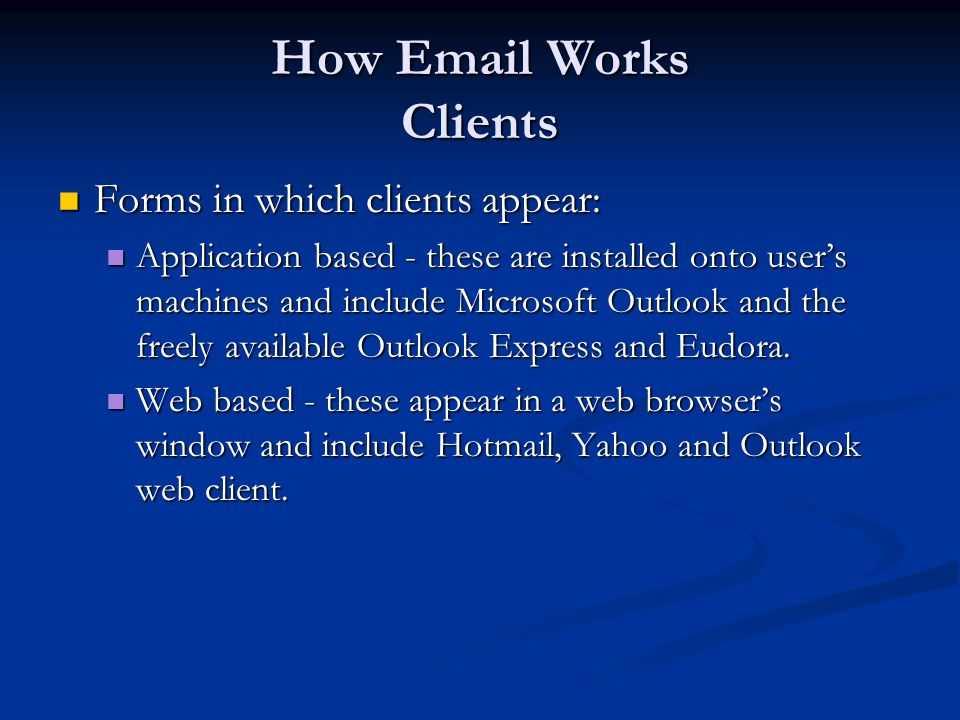 How Email Works Clients Forms in which clients appear: Forms in which clients appear: Application based - these are installed onto user's machines and