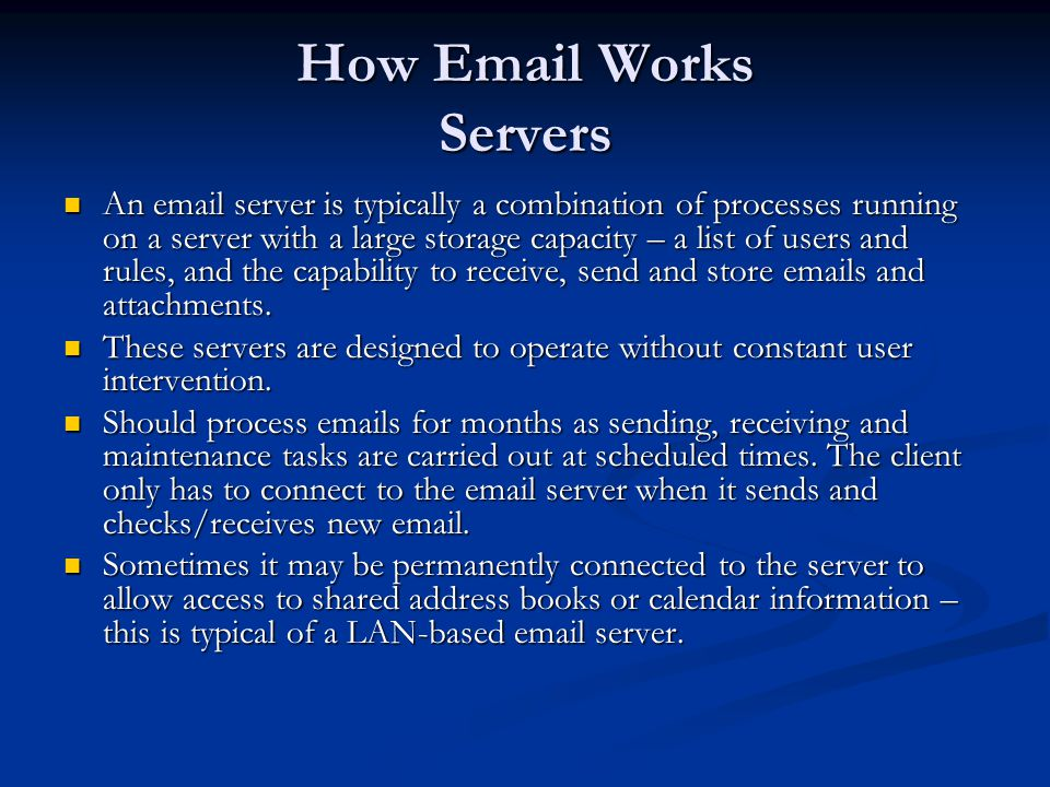 How Email Works Servers An email server is typically a combination of processes running on a server with a large storage capacity – a list of users an