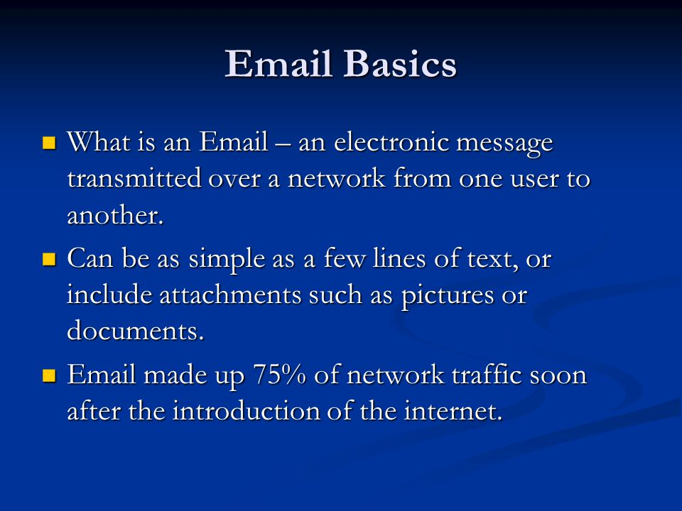 Email Basics What is an Email – an electronic message transmitted over a network from one user to another. What is an Email – an electronic message tr