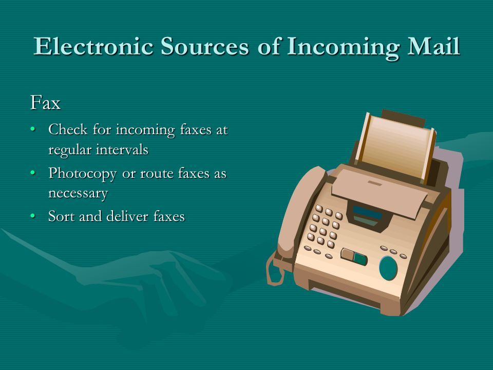Electronic Sources of Incoming Mail  Check for messages at regular intervalsCheck for messages at regular intervals Print the number of copies requiredPrint the number of copies required Sort and deliver messages ORSort and deliver messages OR Redirect by internal  to staff mailboxesRedirect by internal  to staff mailboxes
