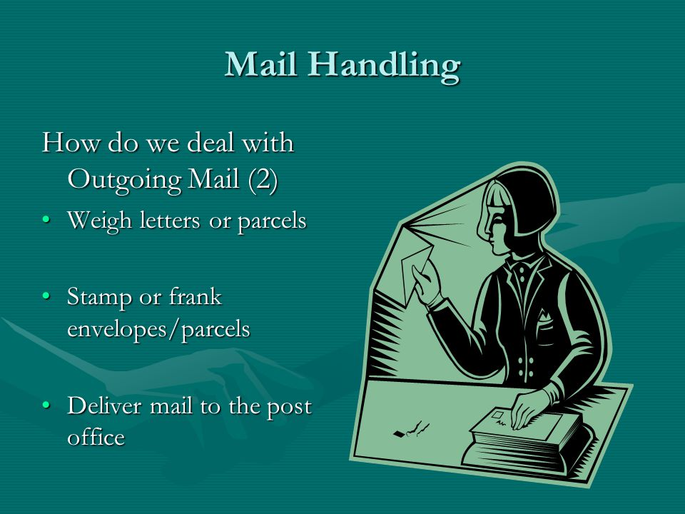 Mail Handling How do we deal with Outgoing Mail Collect mail from departments OR Staff deliver mail to mail room by a specified time Sort mail into: –First class –Second Class –Special Delivery