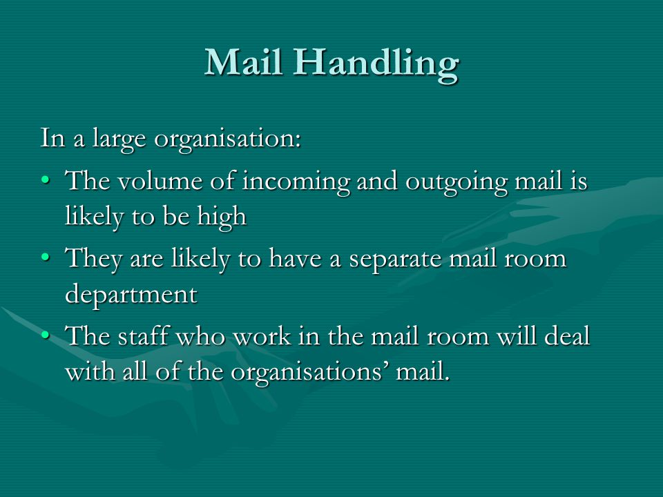 Mail Handling In a small organisation: Mail will usually be dealt with by a member of staff as part of their daily routine.Mail will usually be dealt with by a member of staff as part of their daily routine.