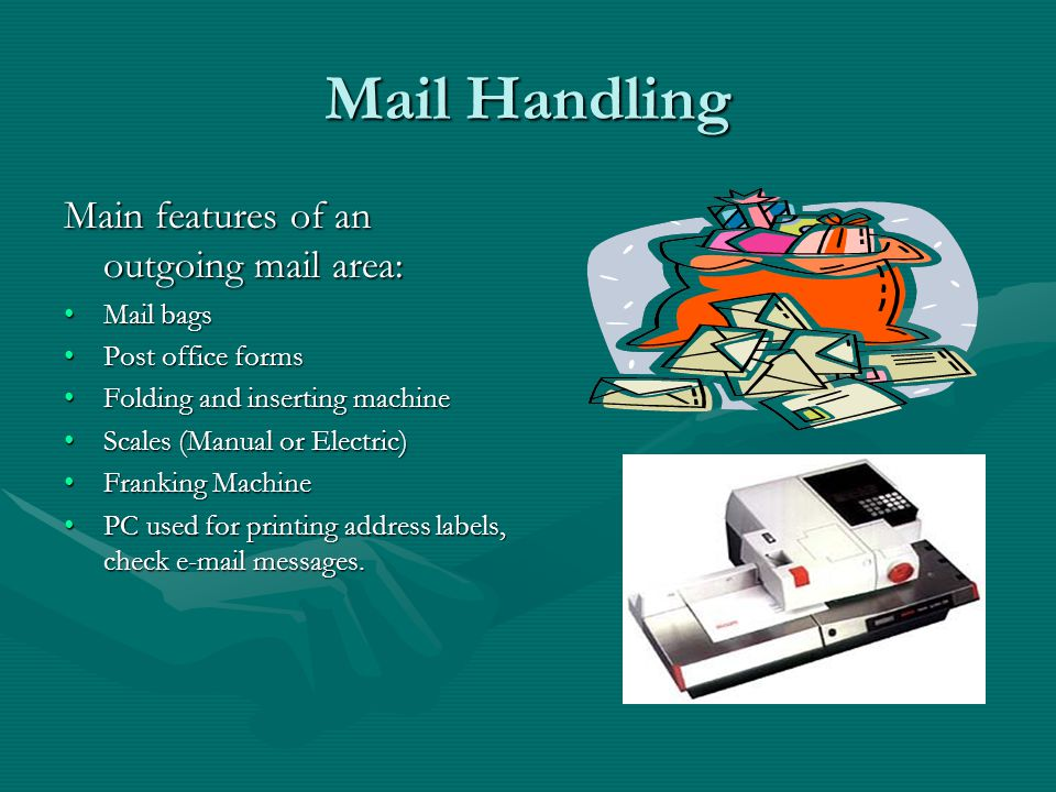 Mail Handling Main features of an incoming mail area: PhotocopierPhotocopier Pigeon holes/trays for each person/departmentPigeon holes/trays for each person/department Mail trolley for delivering to departmentsMail trolley for delivering to departments ShredderShredder Date stampDate stamp Letter openerLetter opener StaplerStapler