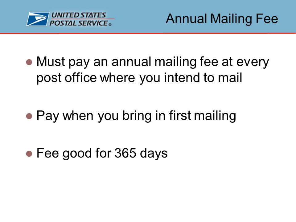 Annual Mailing Fee Must pay an annual mailing fee at every post office where you intend to mail Pay when you bring in first mailing Fee good for 365 days