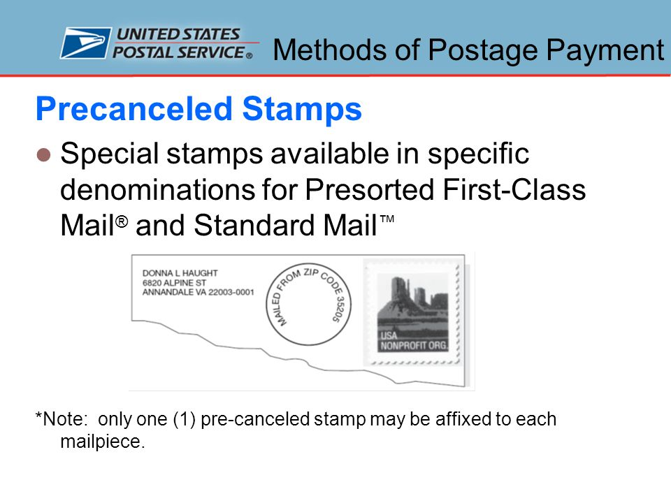 Methods of Postage Payment Precanceled Stamps Special stamps available in specific denominations for Presorted First-Class Mail ® and Standard Mail ™ *Note: only one (1) pre-canceled stamp may be affixed to each mailpiece.