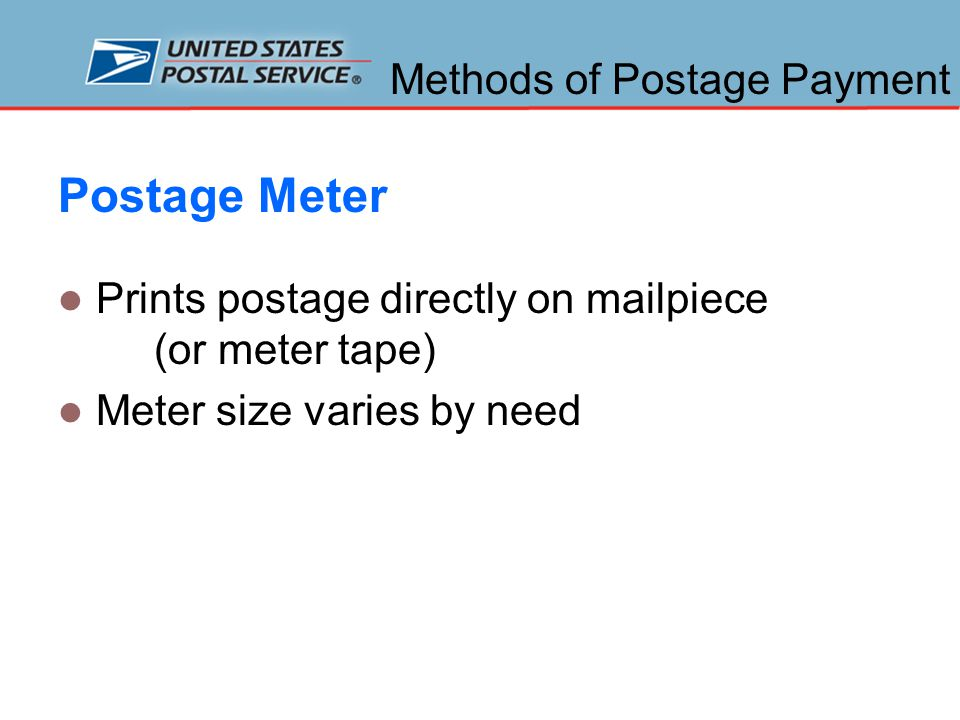 Methods of Postage Payment Postage Meter Prints postage directly on mailpiece (or meter tape) Meter size varies by need