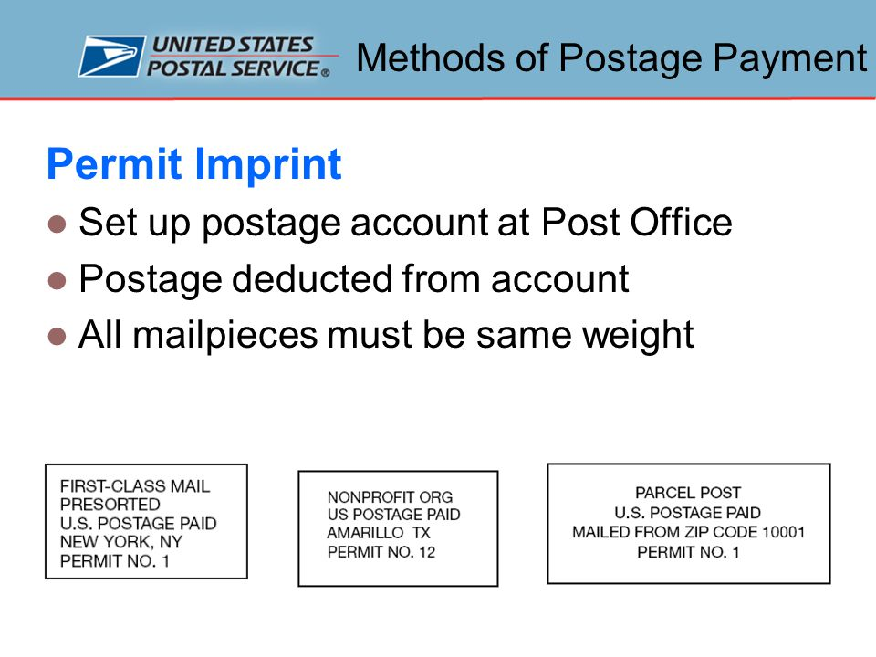 Methods of Postage Payment Permit Imprint Set up postage account at Post Office Postage deducted from account All mailpieces must be same weight