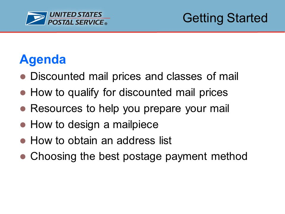 Getting Started Agenda Discounted mail prices and classes of mail How to qualify for discounted mail prices Resources to help you prepare your mail How to design a mailpiece How to obtain an address list Choosing the best postage payment method