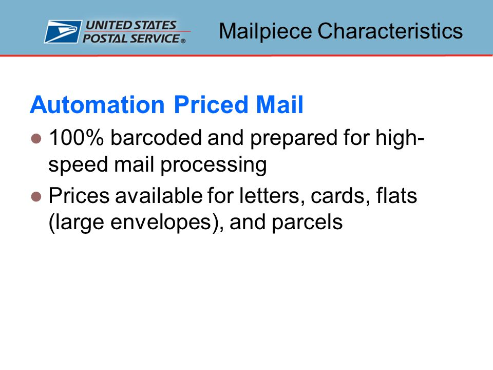 Mailpiece Characteristics Automation Priced Mail 100% barcoded and prepared for high- speed mail processing Prices available for letters, cards, flats (large envelopes), and parcels