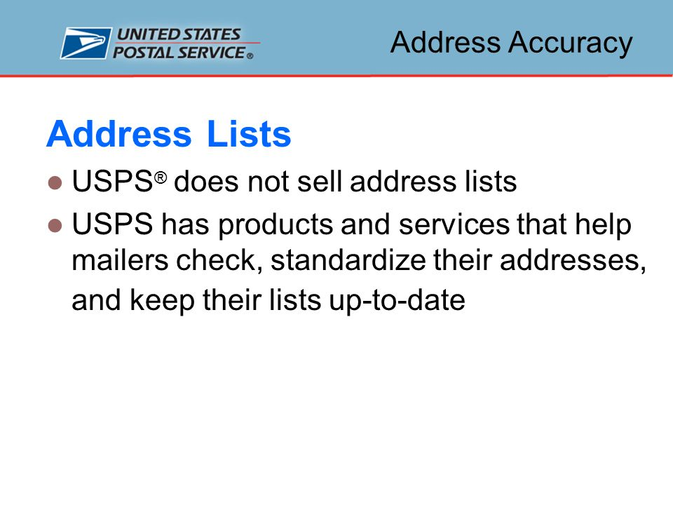 Address Accuracy Address Lists USPS ® does not sell address lists USPS has products and services that help mailers check, standardize their addresses, and keep their lists up-to-date
