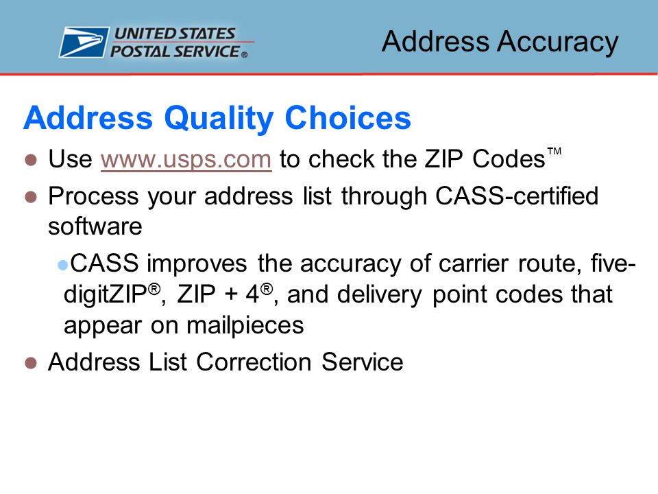 Address Accuracy Address Quality Choices Use www.usps.com to check the ZIP Codes ™www.usps.com Process your address list through CASS-certified software CASS improves the accuracy of carrier route, five- digitZIP ®, ZIP + 4 ®, and delivery point codes that appear on mailpieces Address List Correction Service