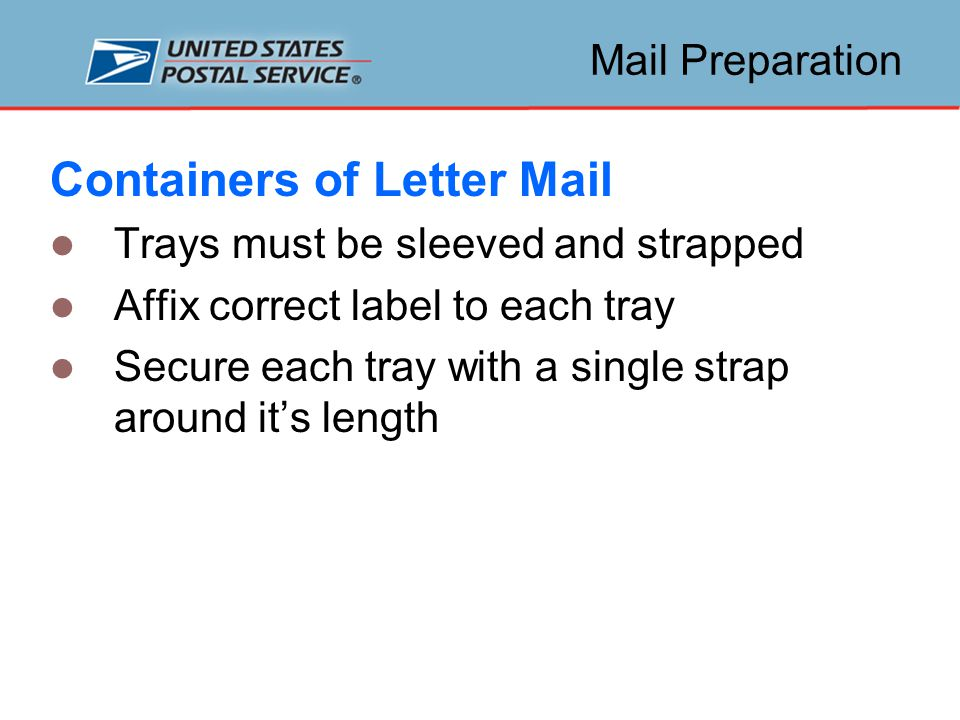 Mail Preparation Containers of Letter Mail Trays must be sleeved and strapped Affix correct label to each tray Secure each tray with a single strap around it's length
