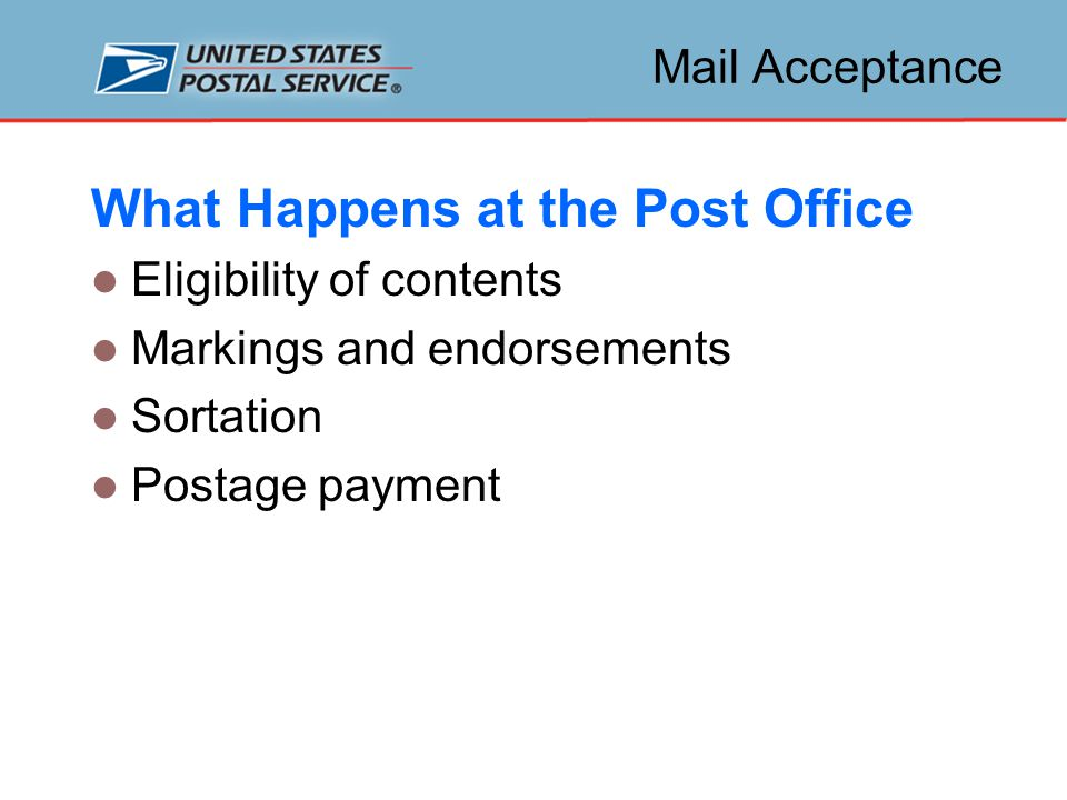 Mail Acceptance What Happens at the Post Office Eligibility of contents Markings and endorsements Sortation Postage payment