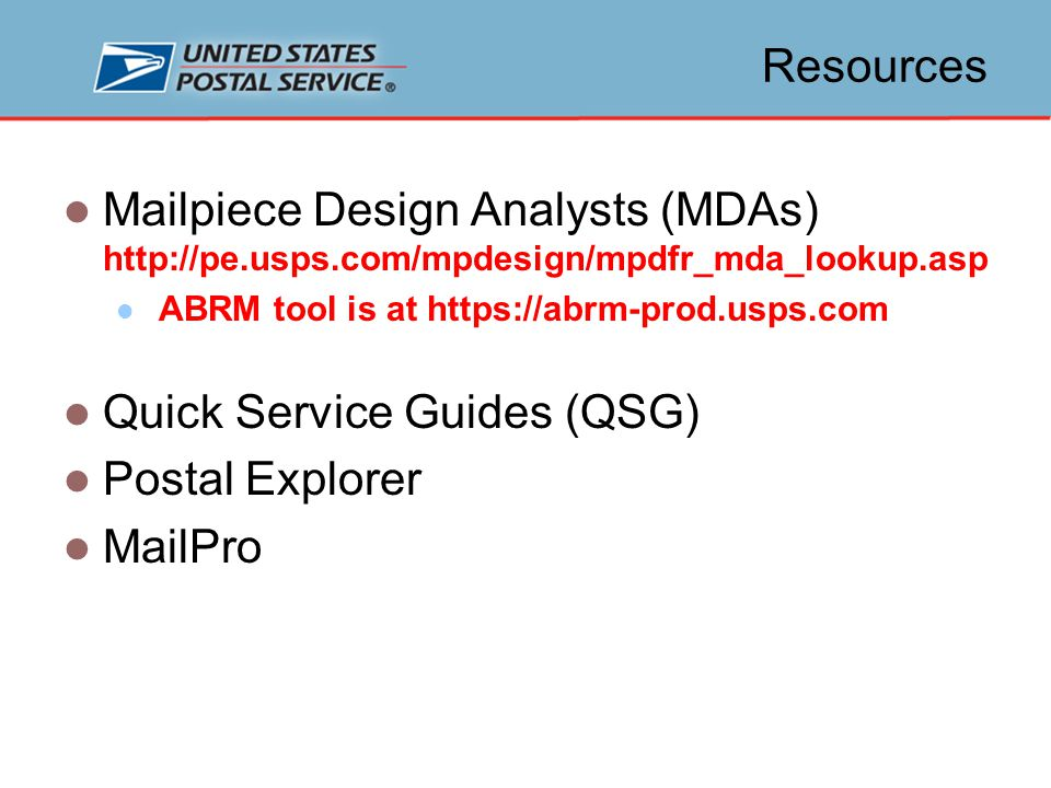 Resources Mailpiece Design Analysts (MDAs) http://pe.usps.com/mpdesign/mpdfr_mda_lookup.asp ABRM tool is at https://abrm-prod.usps.com Quick Service Guides (QSG) Postal Explorer MailPro