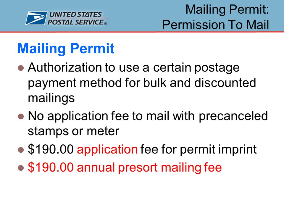 Mailing Permit: Permission To Mail Mailing Permit Authorization to use a certain postage payment method for bulk and discounted mailings No application fee to mail with precanceled stamps or meter $190.00 application fee for permit imprint $190.00 annual presort mailing fee