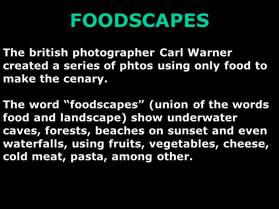 FOODSCAPES The british photographer Carl Warner created a series of phtos using only food to make the cenary.