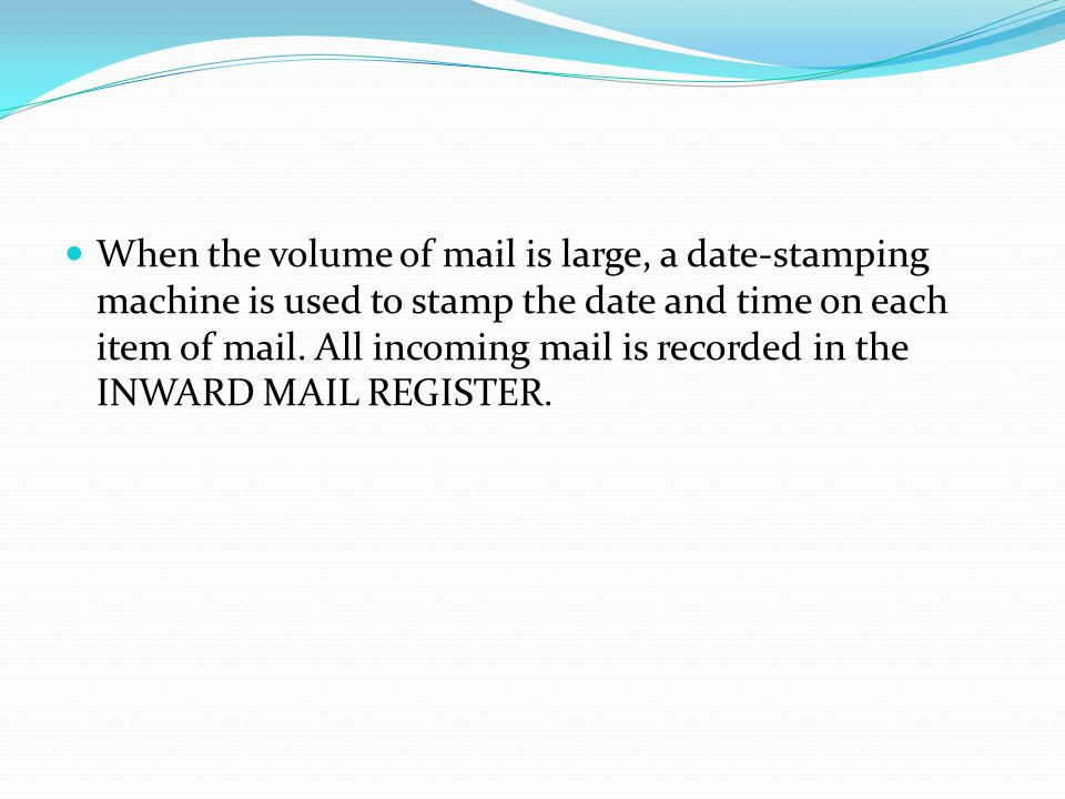 When the volume of mail is large, a date-stamping machine is used to stamp the date and time on each item of mail.