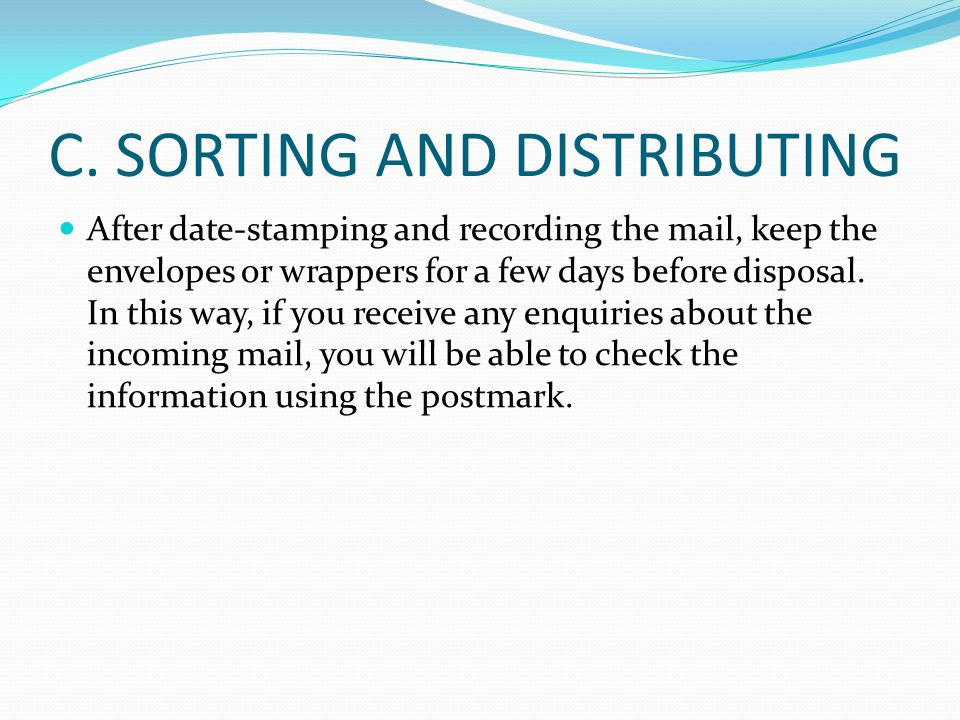 C. SORTING AND DISTRIBUTING After date-stamping and recording the mail, keep the envelopes or wrappers for a few days before disposal. In this way, if
