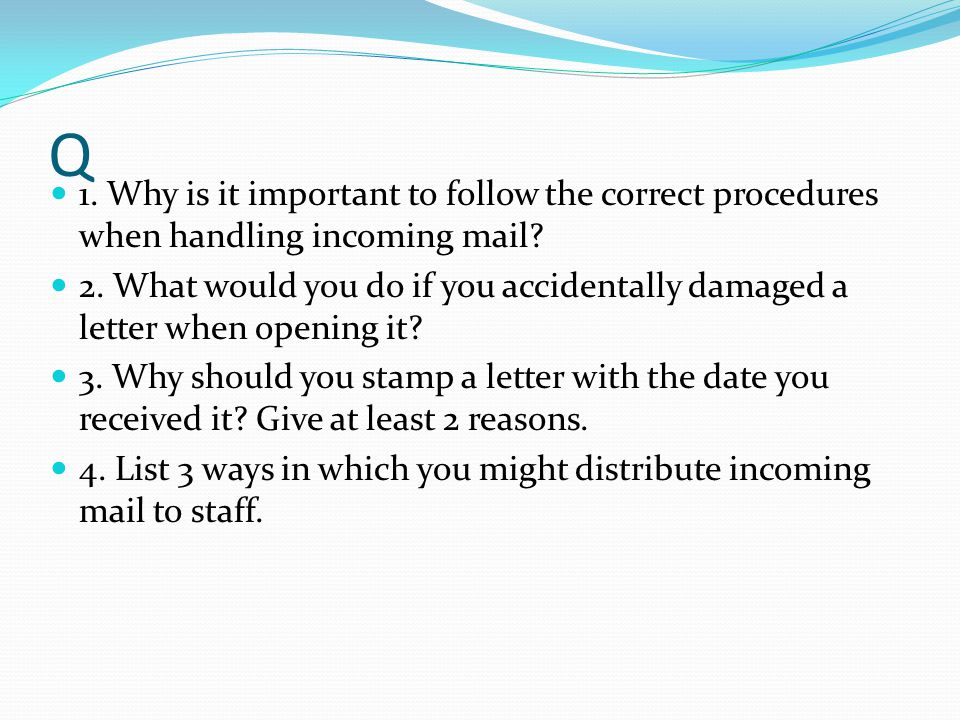 Q 1. Why is it important to follow the correct procedures when handling incoming mail.