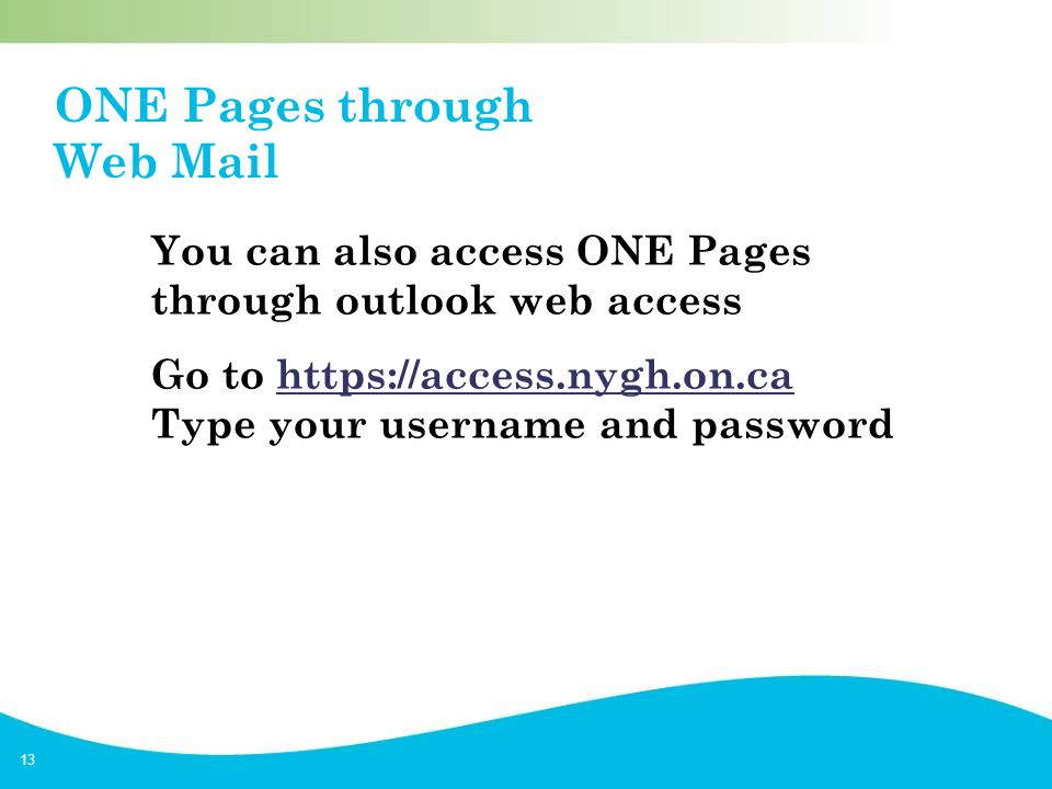 13 ONE Pages through Web Mail You can also access ONE Pages through outlook web access Go to https://access.nygh.on.ca Type your username and passwordhttps://access.nygh.on.ca