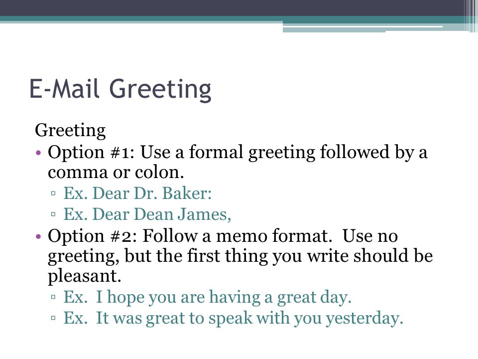 E-Mail Greeting Greeting Option #1: Use a formal greeting followed by a comma or colon. ▫Ex. Dear Dr. Baker: ▫Ex. Dear Dean James, Option #2: Follow a