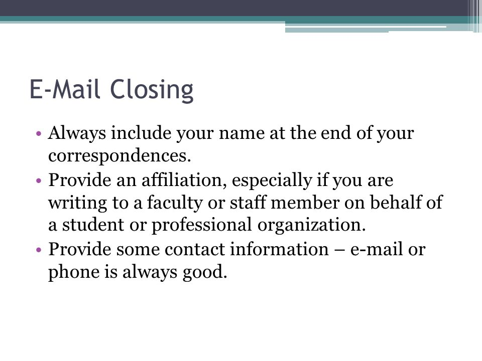 E-Mail Closing Always include your name at the end of your correspondences. Provide an affiliation, especially if you are writing to a faculty or staf