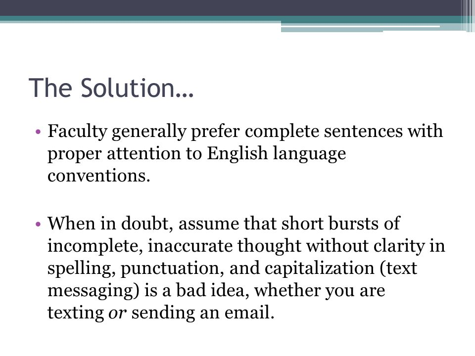 The Solution… Faculty generally prefer complete sentences with proper attention to English language conventions. When in doubt, assume that short burs