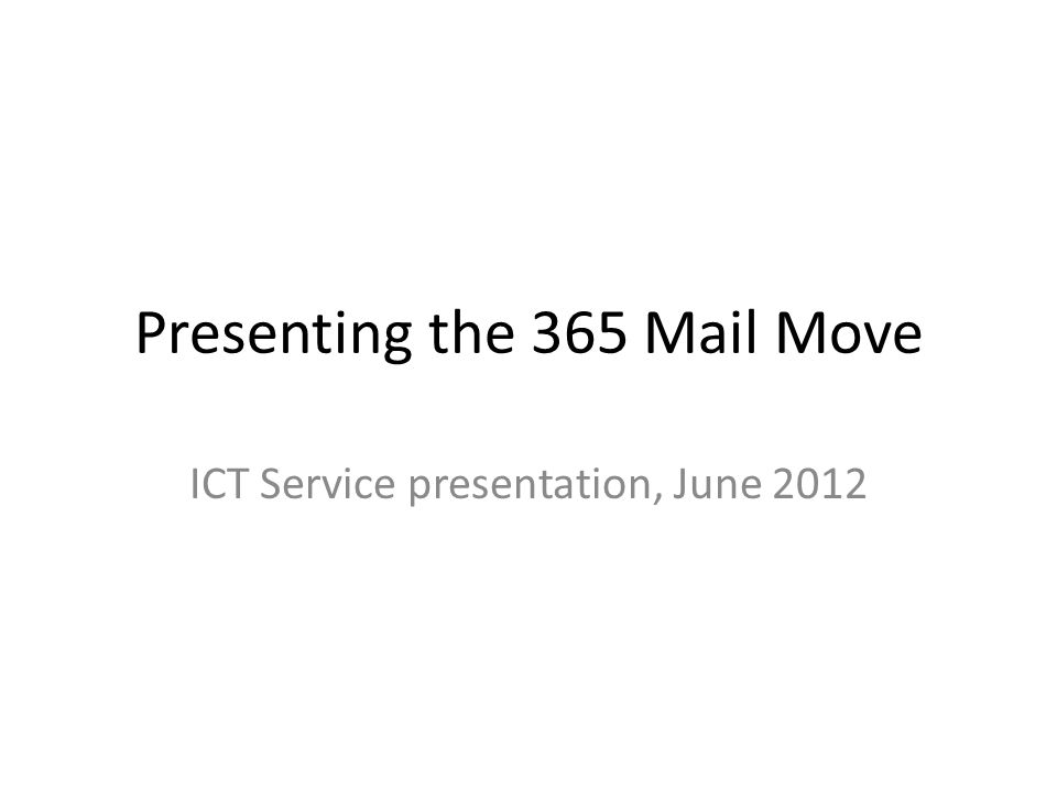 Presenting the 365 Mail Move ICT Service presentation, June 2012