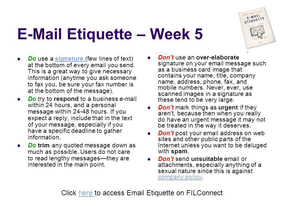 E-Mail Etiquette – Week 5 Do use a signature (few lines of text) at the bottom of every email you send. This is a great way to give necessary informat