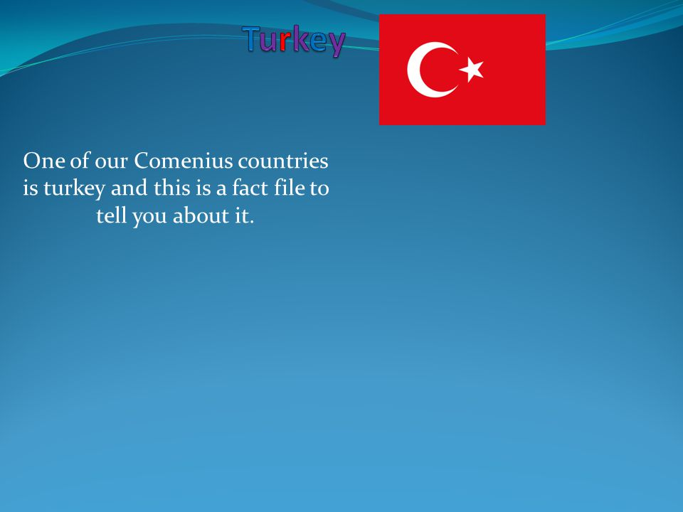 One of our Comenius countries is turkey and this is a fact file to tell you about it.