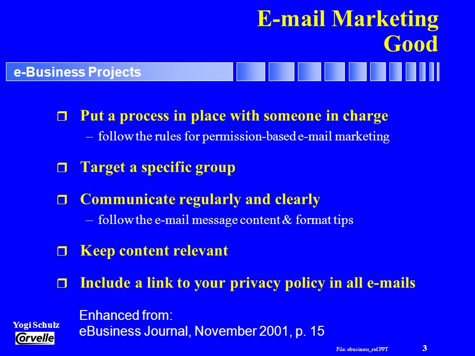 File: ebusiness_ref.PPT 3 Yogi Schulz e-Business Projects E-mail Marketing Good r Put a process in place with someone in charge –follow the rules for permission-based e-mail marketing r Target a specific group r Communicate regularly and clearly –follow the e-mail message content & format tips r Keep content relevant r Include a link to your privacy policy in all e-mails Enhanced from: eBusiness Journal, November 2001, p.