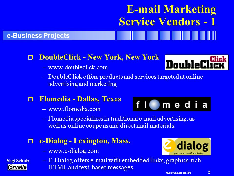 File: ebusiness_ref.PPT 5 Yogi Schulz e-Business Projects E-mail Marketing Service Vendors - 1 r DoubleClick - New York, New York –www.doubleclick.com –DoubleClick offers products and services targeted at online advertising and marketing r Flomedia - Dallas, Texas –www.flomedia.com –Flomedia specializes in traditional e-mail advertising, as well as online coupons and direct mail materials.