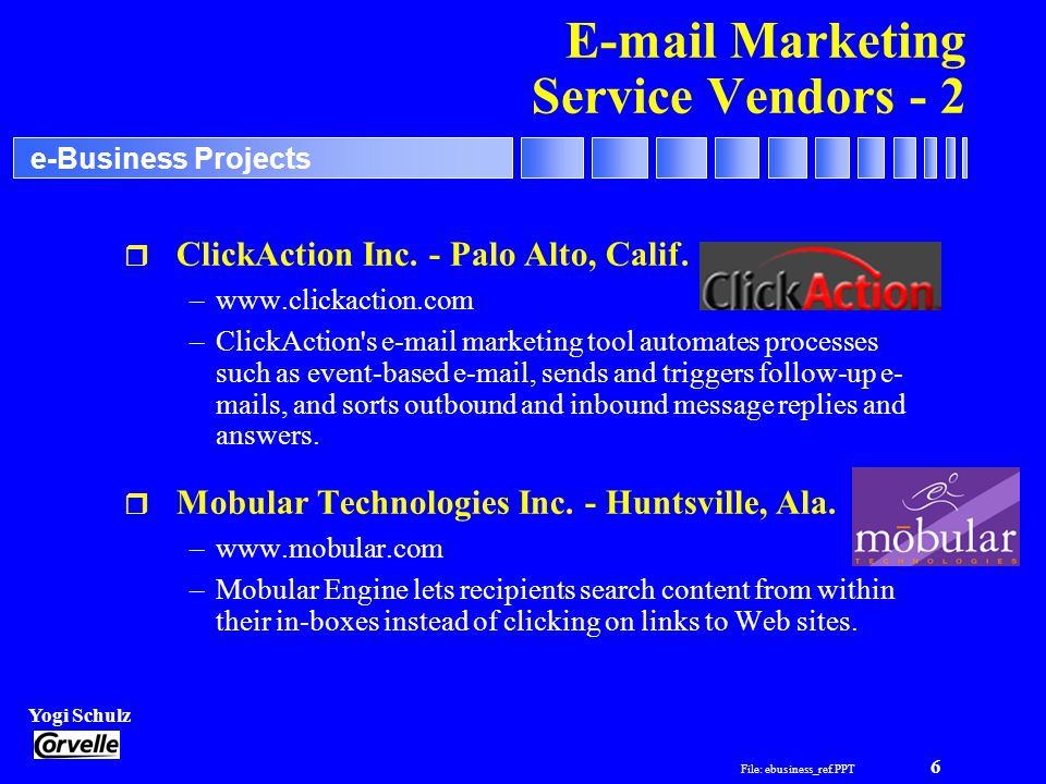 File: ebusiness_ref.PPT 6 Yogi Schulz e-Business Projects E-mail Marketing Service Vendors - 2 r ClickAction Inc.