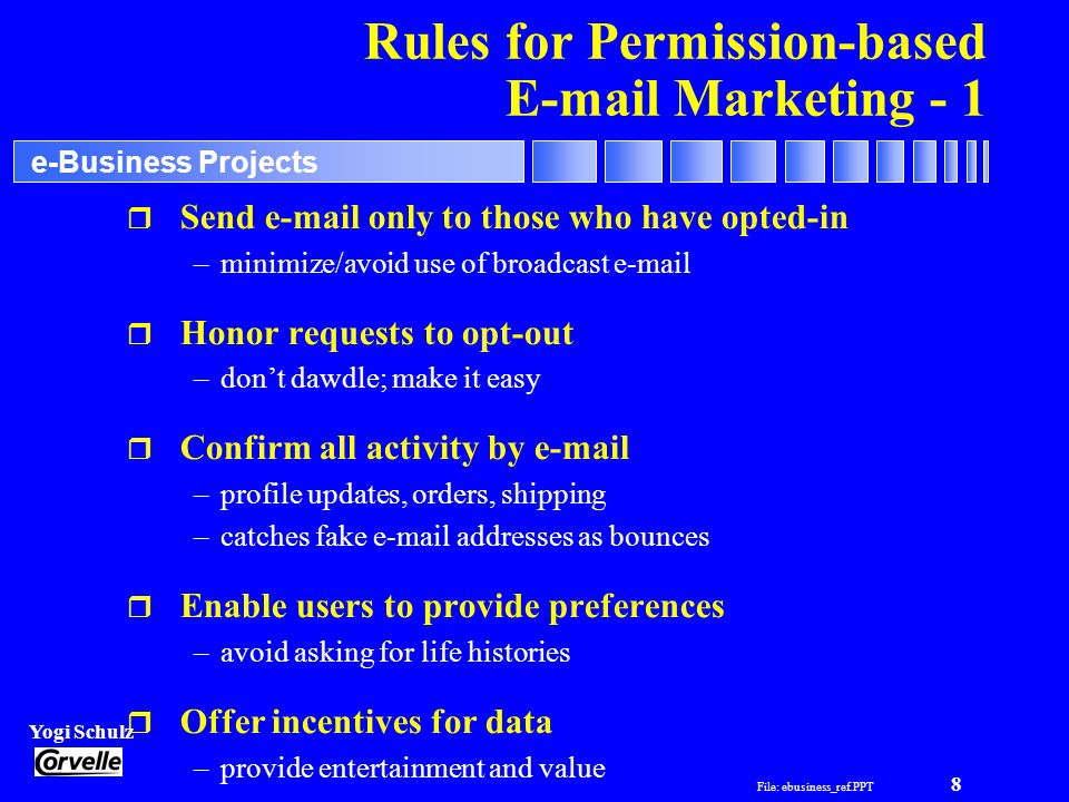 File: ebusiness_ref.PPT 8 Yogi Schulz e-Business Projects Rules for Permission-based E-mail Marketing - 1 r Send e-mail only to those who have opted-in –minimize/avoid use of broadcast e-mail r Honor requests to opt-out –don't dawdle; make it easy r Confirm all activity by e-mail –profile updates, orders, shipping –catches fake e-mail addresses as bounces r Enable users to provide preferences –avoid asking for life histories r Offer incentives for data –provide entertainment and value