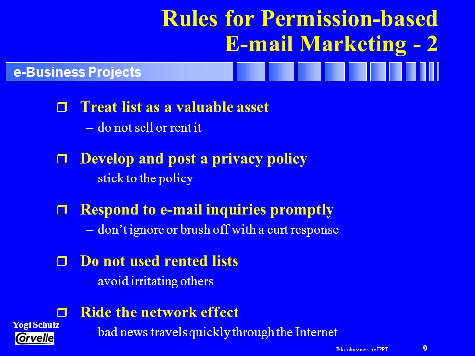 File: ebusiness_ref.PPT 9 Yogi Schulz e-Business Projects Rules for Permission-based E-mail Marketing - 2 r Treat list as a valuable asset –do not sell or rent it r Develop and post a privacy policy –stick to the policy r Respond to e-mail inquiries promptly –don't ignore or brush off with a curt response r Do not used rented lists –avoid irritating others r Ride the network effect –bad news travels quickly through the Internet