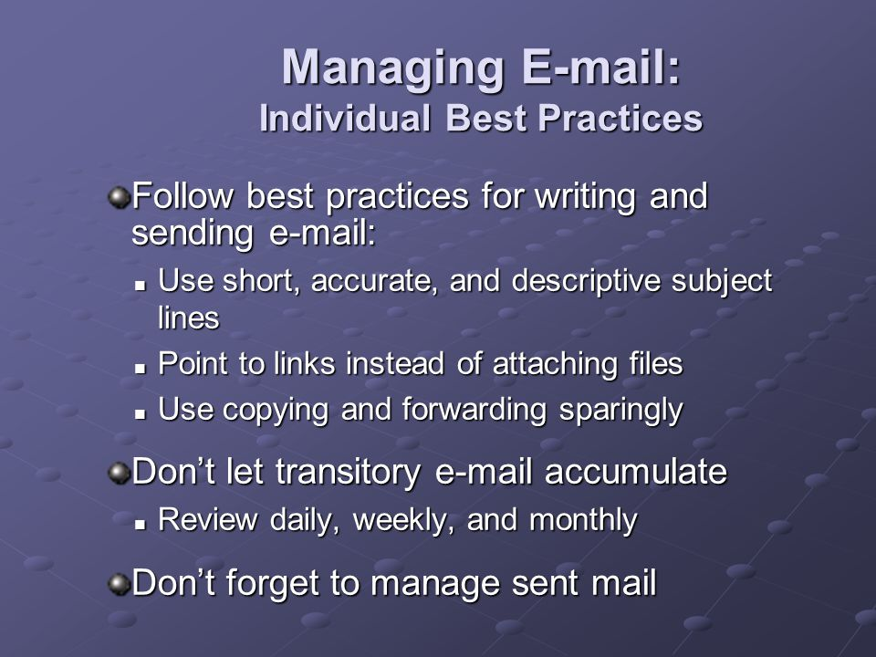Managing E-mail: Individual Best Practices Follow best practices for writing and sending e-mail: Use short, accurate, and descriptive subject lines Use short, accurate, and descriptive subject lines Point to links instead of attaching files Point to links instead of attaching files Use copying and forwarding sparingly Use copying and forwarding sparingly Don't let transitory e-mail accumulate Review daily, weekly, and monthly Review daily, weekly, and monthly Don't forget to manage sent mail