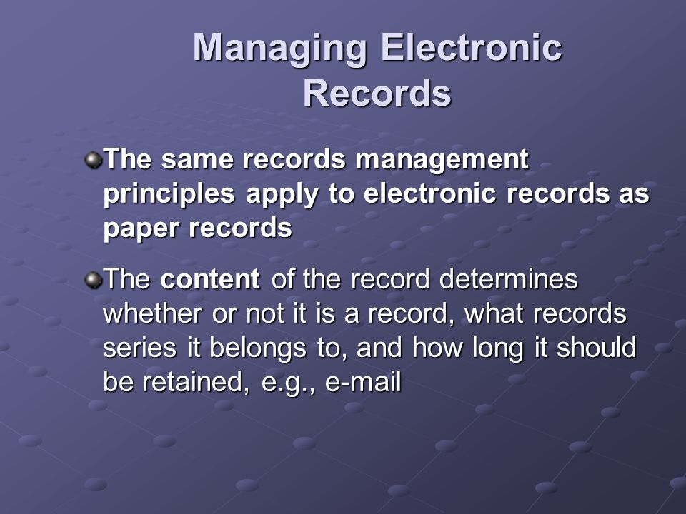 Managing Electronic Records: Issues and Challenges Migration of data / information Technological obsolescence, e.g., hardware, system, software Multiple digital formats, e.g., database, document, spreadsheet Inventory control, e.g., multiple copies Growth in size / scope of information Complexity of digital files Systems backup Digitization / Optical Imaging Maintaining long-term records in a format that is human-readable, i.e., paper or microfilm