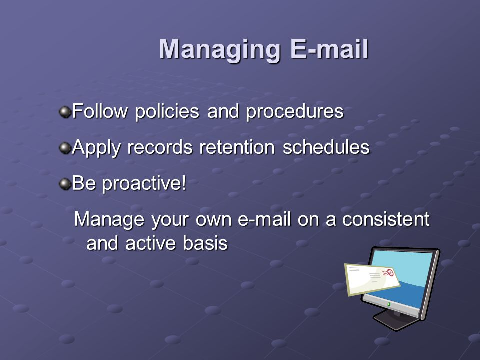 Managing E-mail Follow policies and procedures Apply records retention schedules Be proactive.