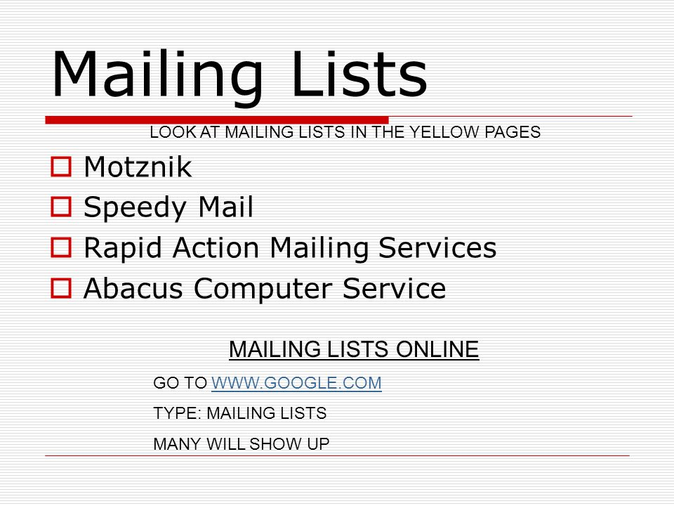 Mailing Lists  Motznik  Speedy Mail  Rapid Action Mailing Services  Abacus Computer Service LOOK AT MAILING LISTS IN THE YELLOW PAGES MAILING LISTS ONLINE GO TO WWW.GOOGLE.COMWWW.GOOGLE.COM TYPE: MAILING LISTS MANY WILL SHOW UP