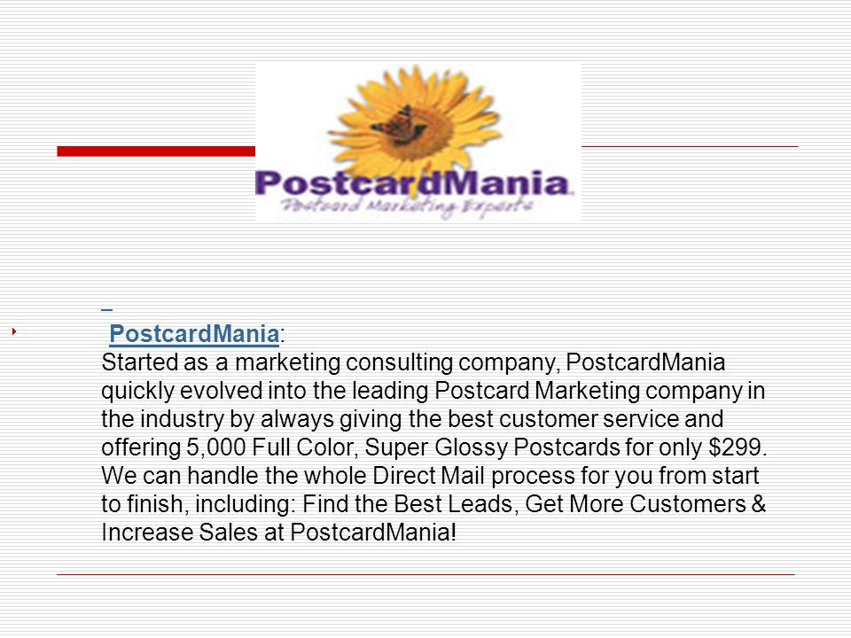 PostcardMania: PostcardMania Started as a marketing consulting company, PostcardMania quickly evolved into the leading Postcard Marketing company in the industry by always giving the best customer service and offering 5,000 Full Color, Super Glossy Postcards for only $299.