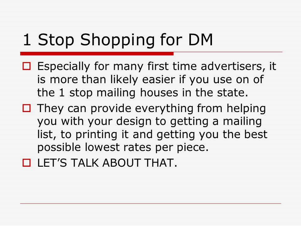 1 Stop Shopping for DM  Especially for many first time advertisers, it is more than likely easier if you use on of the 1 stop mailing houses in the state.