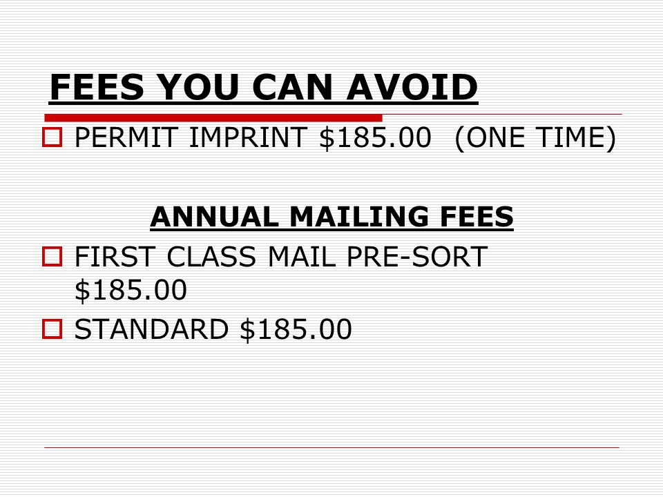 FEES YOU CAN AVOID  PERMIT IMPRINT $185.00 (ONE TIME) ANNUAL MAILING FEES  FIRST CLASS MAIL PRE-SORT $185.00  STANDARD$185.00