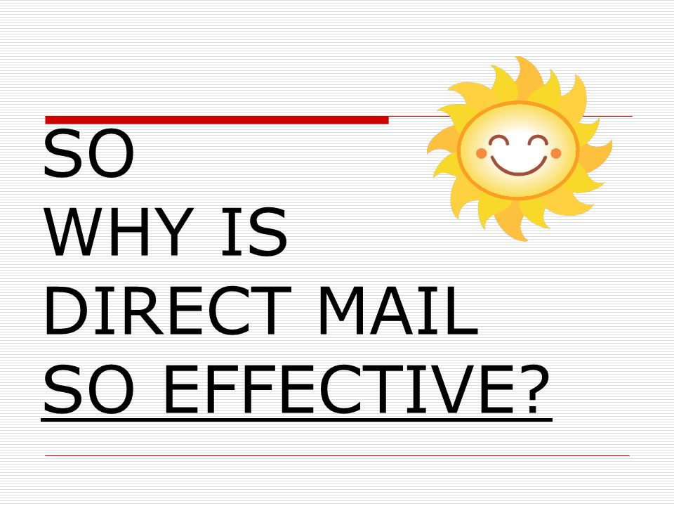 Benefits of Direct Mail Direct Mail touches people every day.